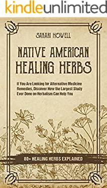 Native American Healing Herbs: If You Are Looking for Alternative Medicine Remedies, Discover How the Largest Study Ever Done on Herbalism Can Help You. 80+ Healing Herbs Explained!