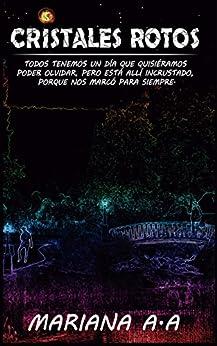 CRISTALES ROTOS: TODOS TENEMOS UN DÍA QUE QUISIÉRAMOS PODER OLVIDAR, PERO ESTÁ ALLÍ INCRUSTADO, PORQUE NOS MARCÓ PARA SIEMPRE. (Spanish Edition) de [Mariana A.A]