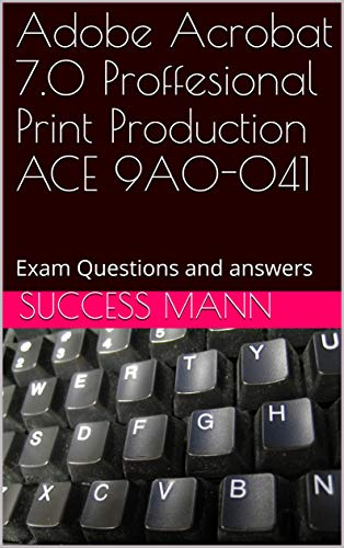 Adobe Acrobat 7.0 Proffesional Print Production ACE 9A0-041: Exam Questions and answers (English Edition)