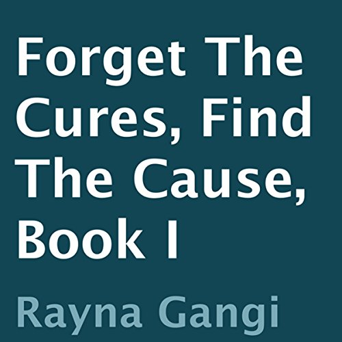Forget the Cures, Find the Cause: Book I audiobook cover art