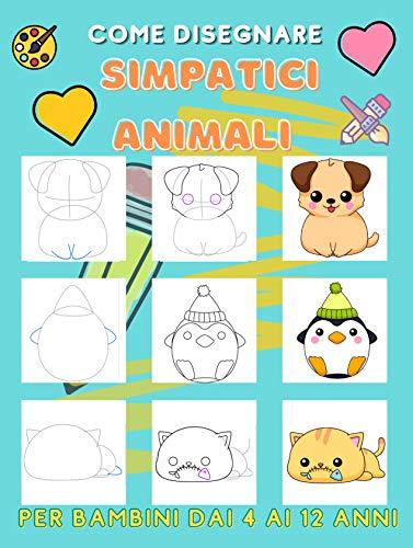 Come disegnare simpatici animali per bambini dai 4 ai 12 anni: Impara a disegnare simpatici animali (libro da disegno per bambini 4-8/8-12 anni