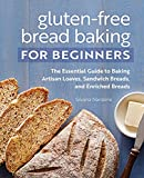 Gluten-Free Bread Baking for Beginners: The Essential Guide to Baking Artisan Loaves, Sandwich Breads, and Enriched Breads