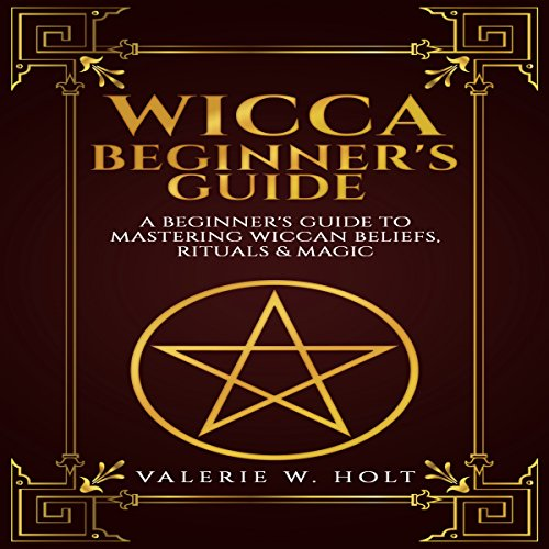 Wicca for Beginners: A Beginner's Guide to Mastering Wiccan Beliefs, Rituals, and Magic audiobook cover art