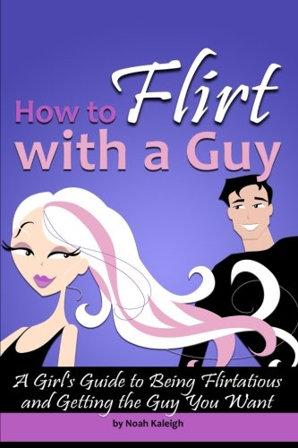 How to Flirt with a Guy: A Girl's Guide to Being Flirtatious and Getting the Guy You Want