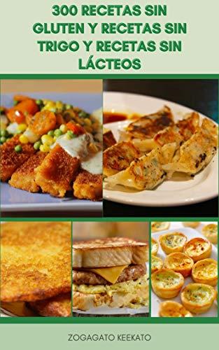 300 Recetas Sin Gluten Y Recetas Sin Trigo Y Recetas Sin Lácteos : Sopas, Ensaladas, Verduras Y Platos Vegetarianos, Almuerzos, Huevos, Pasta Y Pizzas, Pescado, Carne, Aves De Corral, Postres, Panes
