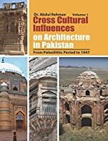 Cross Cultural Influences on Architecture in Pakistan: Vol. 1: From Paleolithic Period to 1947