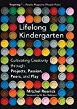Lifelong Kindergarten: Cultivating Creativity through Projects, Passion, Peers, and Play (The MIT Press)