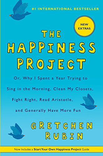 Happiness Project Or, Why I Spent a Year Trying to Sing in the Morning, Clean My Closets, Fight Right, Read Aristotle, and Generally Have More Fun