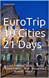 EuroTrip 10 Cities 21 Days: Munich . Vienna . Venice . Rome . Florence Milan . Nice . Barcelona . Madrid . Majorca (English Edition)