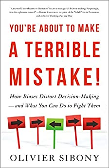 You're About to Make a Terrible Mistake: How Biases Distort Decision-Making and What You Can Do to Fight Them by [Olivier Sibony]