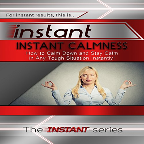 Instant Calmness - How to Calm Down and Stay Calm in Any Tough Situation Instantly! audiobook cover art