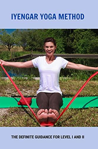 Iyengar Yoga Method: The Definite Guidance For Level I And II: Recuperative Iyengar Yoga (English Edition)