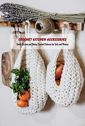 Crochet Kitchen Accessories: Quick Kitchen and Dining Crochet Patterns for Girls and...
