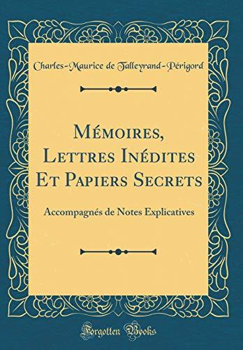 Mémoires, Lettres Inédites Et Papiers Secrets: Accompagnés de Notes Explicatives (Classic Reprint)