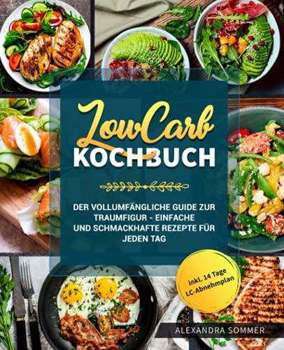 Low Carb Kochbuch: Der vollumfängliche Guide zur Traumfigur - Einfache und schmackhafte Rezepte für jeden Tag inkl. 14 Tage LC-Abnehmplan