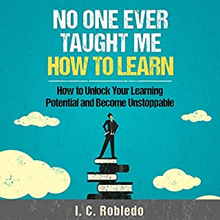 No One Ever Taught Me How to Learn     How to Unlock Your Learning Potential and Become Unstoppable              By:                                                                                                                                 I. C. Robledo                               Narrated by:                                                                                                                                 Markham Anderson                      Length: 2 hrs and 19 mins     Not rated yet     Overall 0.0