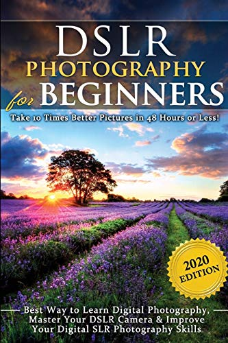 DSLR Photography for Beginners: Take 10 Times Better Pictures in 48 Hours...