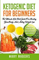 Ketogenic Diet for Beginners: The Ultimate Keto Diet Guide For Healing Your Body And Aiding Weight Loss (With Over 40 Delicious Recipes)