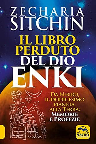 Il libro perduto del dio Enki. Da Nibiru, il dodicesimo pianeta, alla terra: memorie e profezie