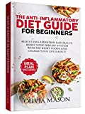 The Anti-Inflammatory Diet Guide for Beginners: Reduce Inflammation Naturally, Boost Your Immune System with the Right Foods and Change Your Life Easily