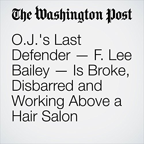 O.J.'s Last Defender — F. Lee Bailey — Is Broke, Disbarred and Working Above a Hair Salon audiobook cover art