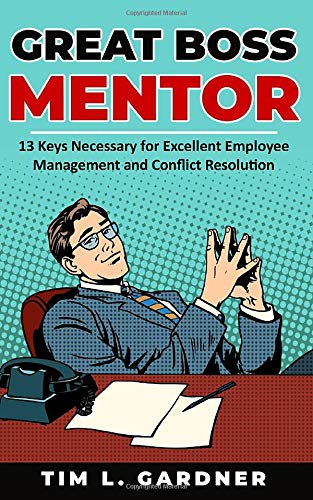 Compare Textbook Prices for Great Boss Mentor: 13 Keys Necessary for Excellent Employee Management and Conflict Resolution  ISBN 9781733755023 by Gardner, Tim  L.