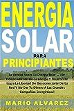 Energia Solar Para Principiantes: La Verdad Sobre La Energía Solar...¡Sé Independiente De La Energía Y Finalmente Logra La Libertad De Desconectarte De La Red Y No Dar Tu Dinero A Las Grandes Compañ