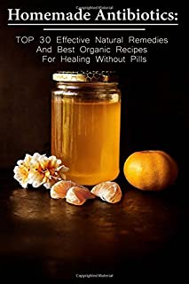 Homemade Antibiotics: TOP 30 Effective Natural Remedies And Best Organic Recipes For Healing Without Pills: (Natural Antibiotics, Herbal Remedies, ... Natural Remedies, Healthy Healing)