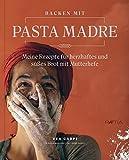 Backen mit Pasta Madre: Meine Rezepte für herzhaftes und süßes Brot mit Mutterhefe