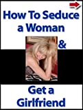 How To Seduce a Woman and Get a Girlfriend (The Attracting and Dating Women Series Book 2)
