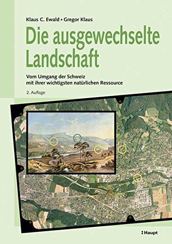 Die ausgewechselte Landschaft: Vom Umgang der Schweiz mit ihrer wichtigsten natürlichen Ressource
