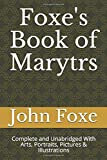 Foxe's Book of Marytrs: Complete and Unabridged With Arts, Portraits, Pictures & Illustrations (Christian Classics)