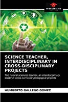 SCIENCE TEACHER, INTERDISCIPLINARY IN CROSS-DISCIPLINARY PROJECTS: The natural sciences teacher, an interdisciplinary leader in cross-curricular pedagogical projects