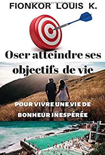 Oser Atteindre ses Objectifs de Vie: Pour vivre une vie de bonheur inespérée (French Edition)