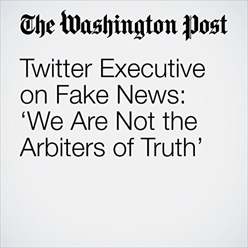 Twitter Executive on Fake News: 'We Are Not the Arbiters of Truth' copertina