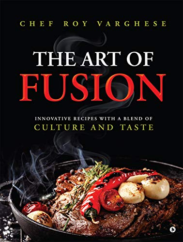 The Art of Fusion : Innovative Recipes with a Blend of Culture and Taste by [Chef Roy Varghese]