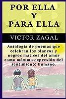 POR ELLA Y PARA ELLA: Antología de poemas que celebran los blancos y negros matices del amor como máxima expresión del sentimiento humano.
