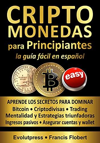 CRIPTOMONEDAS para PRINCIPIANTES la guía fácil en español: Aprende los secretos para dominar Bitcoin, Criptodivisas, Trading, Mentalidad y Estrategias triunfadoras, Asegurar cuentas y wallet
