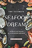 The Ultimate Seafood Dream: Swim in an Ocean of 50 Seafood Recipes