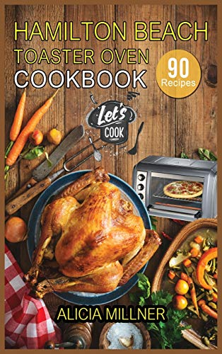 Hamilton Beach Toaster Oven Cookbook: 90 Foolproof Recipes for Quicker, Healthier and More Delicious Meals that anyone can Cook.