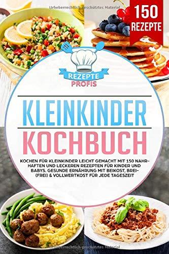 Kleinkinder Kochbuch: Kochen für Kleinkinder leicht gemacht mit 150 nahrhaften und leckeren Rezepten für Kinder und Babys. Gesunde Ernährung mit Beikost, Brei(frei) & Vollwertkost für jede Tageszeit