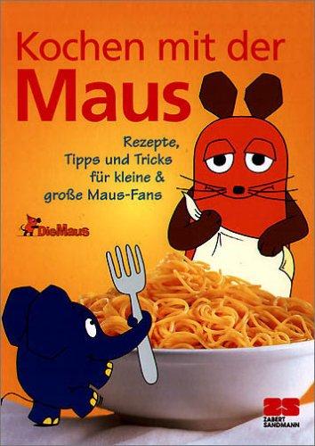 Kochen mit der Maus: Rezepte, Tipps und Tricks für Kinder...