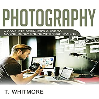 Photography: A Complete Beginner's Guide to Making Money Online with Your Camera cover art