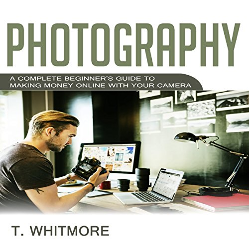 Photography: A Complete Beginner's Guide to Making Money Online with Your Camera audiobook cover art