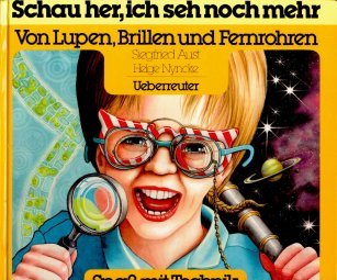 Schau her, ich seh noch mehr: Von Lupen, Brillen und Fernrohren (Spass mit Technik: Erfindungen - nachgedacht und nacherfunden)