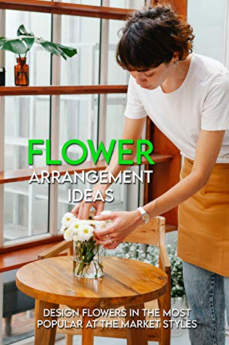 Flower Arrangement Ideas: Design Flowers In The Most Popular At The Market Styles: Flower Arrangements With Vase Japanese (English Edition)