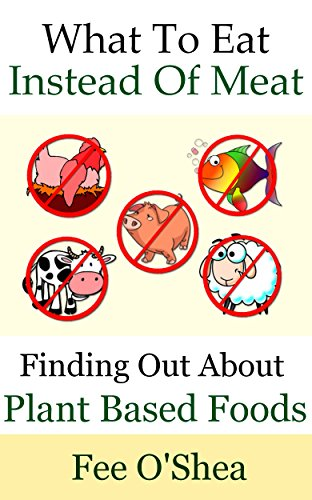 What To Eat Instead Of Meat: Finding Out About Plant Based Foods (The Good Life Book 5) (English Edition)