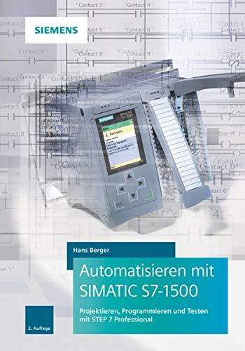 Automatisieren mit SIMATIC S7-1500: Projektieren, Programmieren und Testen mit STEP 7 Professional