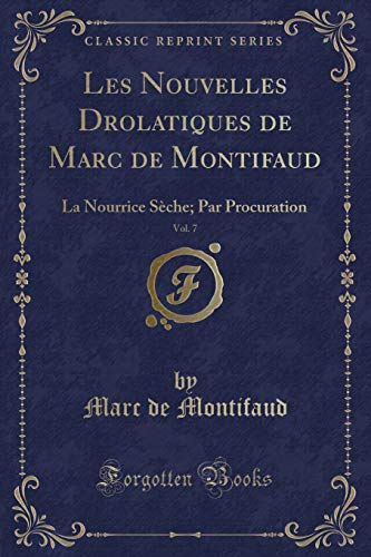 Les Nouvelles Drolatiques de Marc de Montifaud, Vol. 7: La Nourrice Sèche; Par Procuration (Classic Reprint) (French Edition)