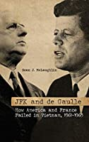 JFK and De Gaulle: How America and France Failed in Vietnam, 1961-1963 (Studies in Conflict, Diplomacy, and Peace)